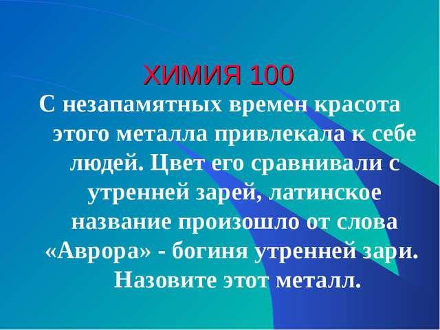 ХИМИЯ 100 С незапамятных времен красота этого металла привлекала к себе людей...