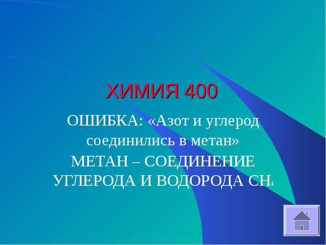 ХИМИЯ 400 ОШИБКА: «Азот и углерод соединились в метан» МЕТАН – СОЕДИНЕНИЕ УГЛ...
