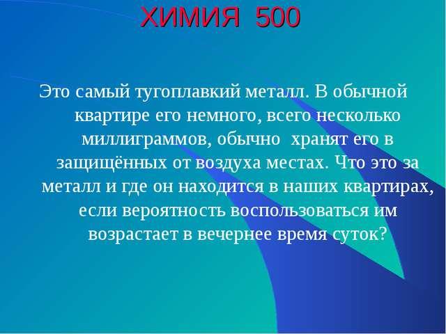 ХИМИЯ 500 Это самый тугоплавкий металл. В обычной квартире его немного, всего...