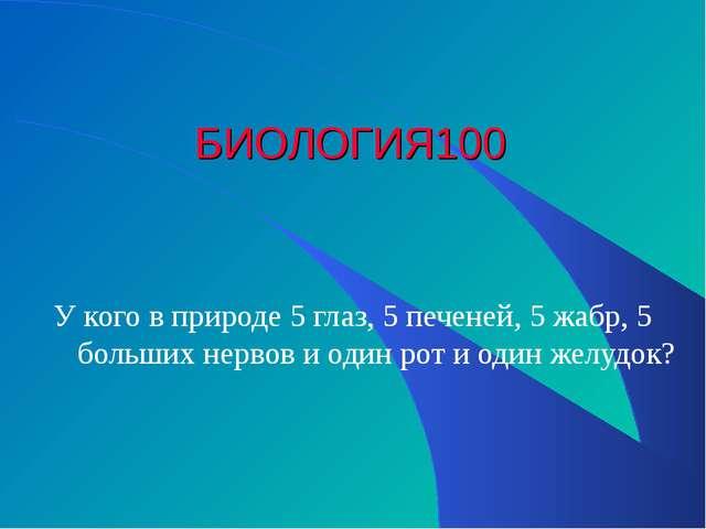 БИОЛОГИЯ 100 У кого в природе 5 глаз, 5 печеней, 5 жабр, 5 больших нервов и о...
