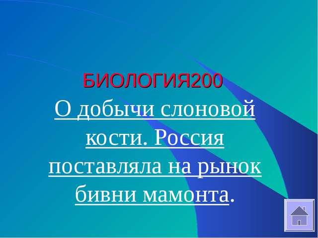БИОЛОГИЯ 200 О добычи слоновой кости. Россия поставляла на рынок бивни мамонта.