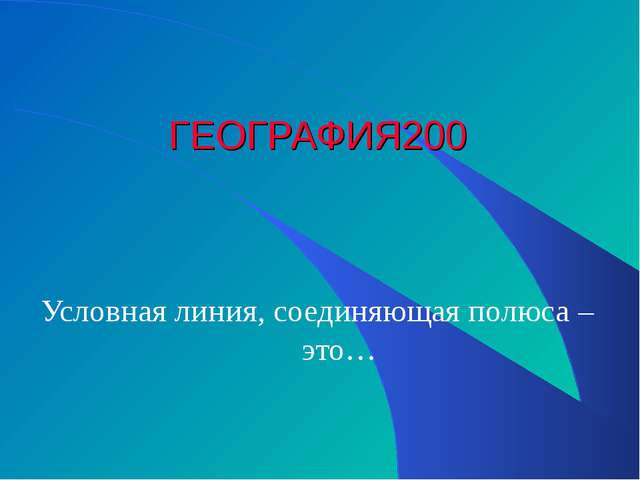 ГЕОГРАФИЯ 200 Условная линия, соединяющая полюса – это…