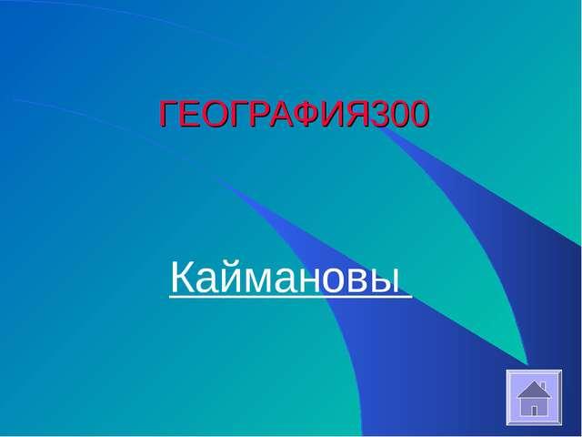 ГЕОГРАФИЯ 300 Каймановы