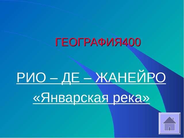 ГЕОГРАФИЯ 400 РИО – ДЕ – ЖАНЕЙРО «Январская река»