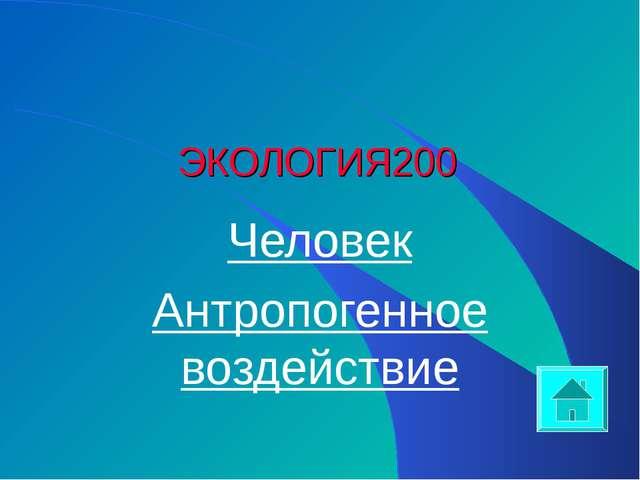 ЭКОЛОГИЯ 200 Человек Антропогенное воздействие