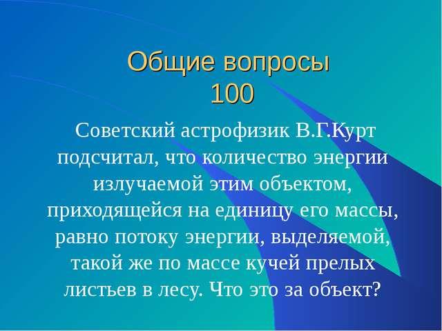 Общие вопросы 100 Советский астрофизик В.Г.Курт подсчитал, что количество эн...