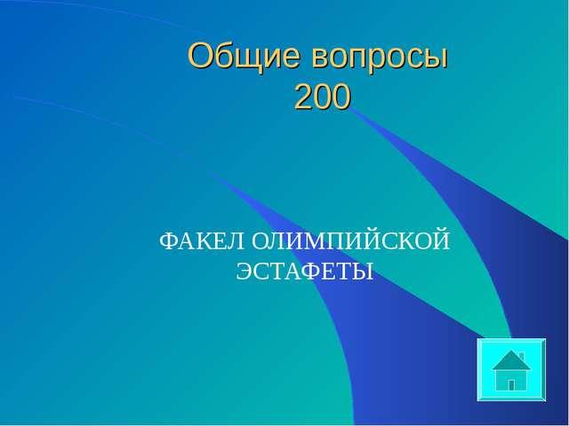 Общие вопросы 200 ФАКЕЛ ОЛИМПИЙСКОЙ ЭСТАФЕТЫ