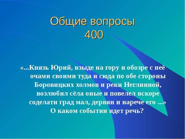 Общие вопросы 400 «...Князь Юрий, взыде на гору и обозре с неё очами своими т...