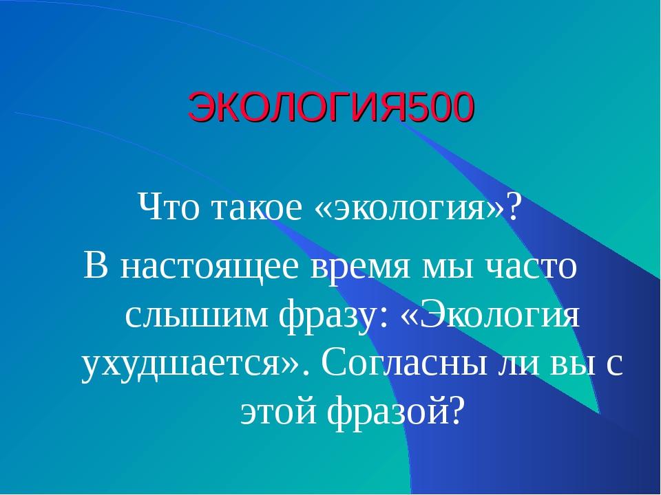 ЭКОЛОГИЯ 500 Что такое «экология»? В настоящее время мы часто слышим фразу: «...