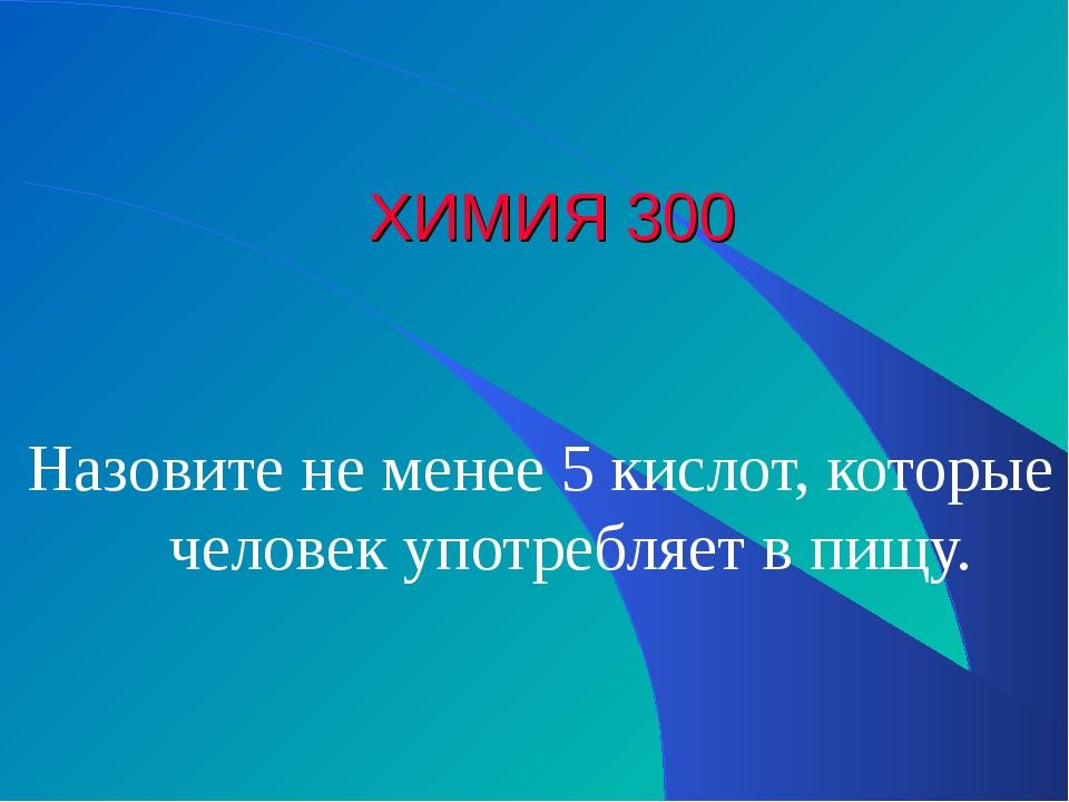ХИМИЯ 300 Назовите не менее 5 кислот, которые человек употребляет в пищу.