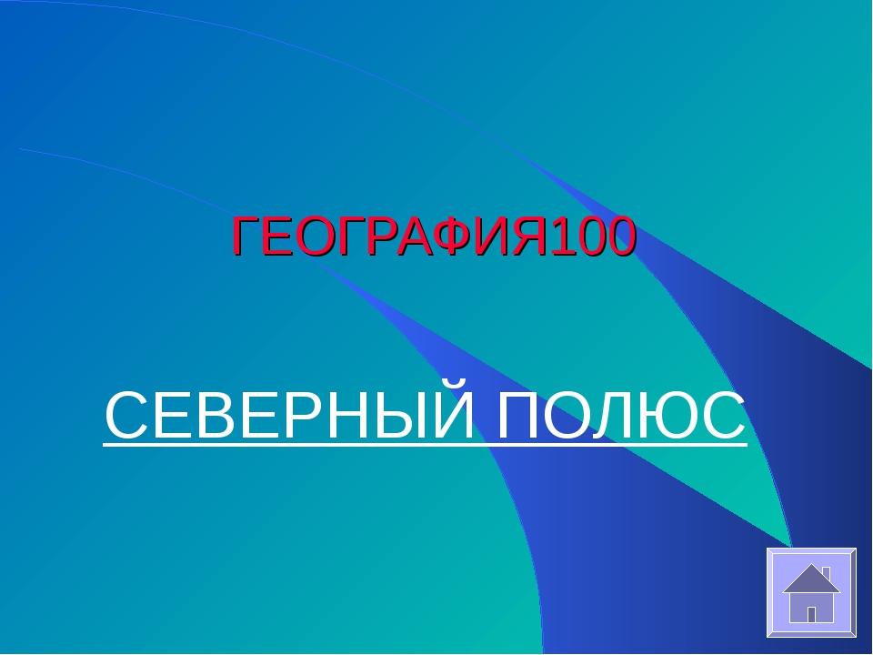 ГЕОГРАФИЯ 100 СЕВЕРНЫЙ ПОЛЮС