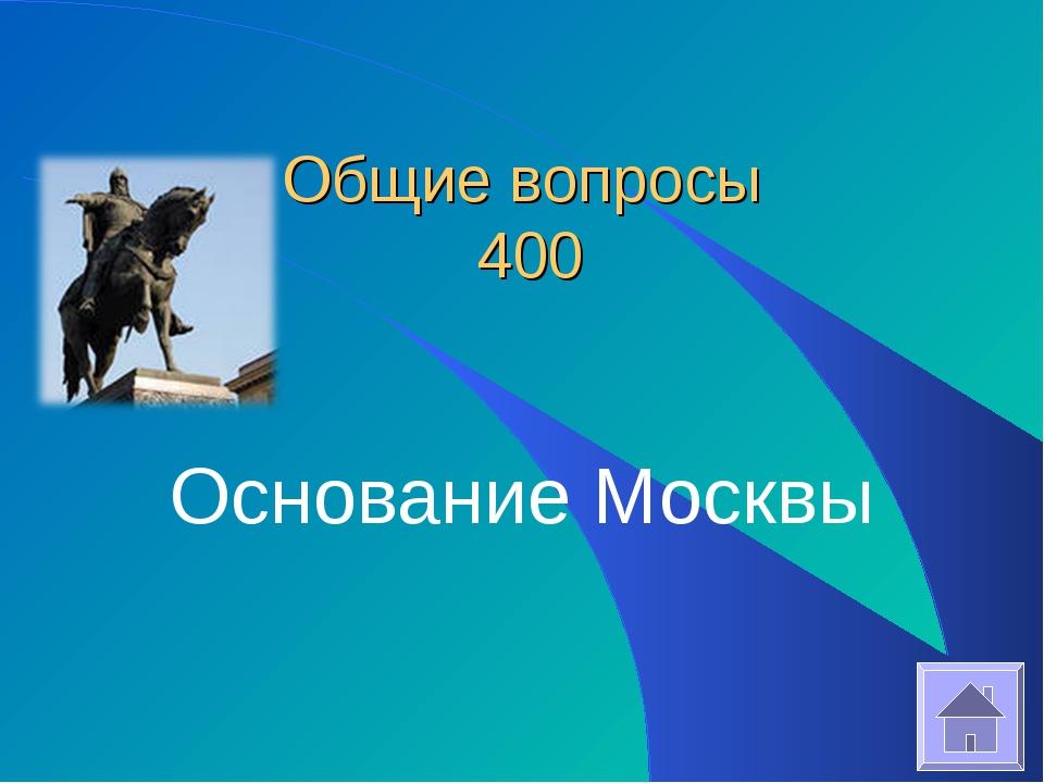 Общие вопросы 400 Основание Москвы