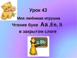 Урок 43 Моя любимая игрушка Чтение букв Aa ,Ee, Ii в закрытом слоге