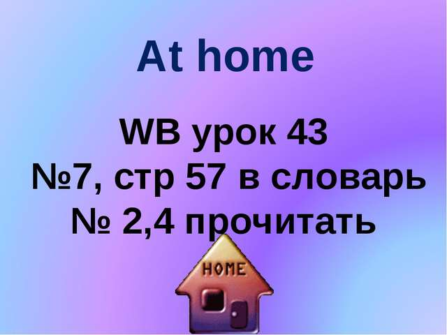 At home WB урок 43 №7, стp 57 в словарь № 2,4 прочитать
