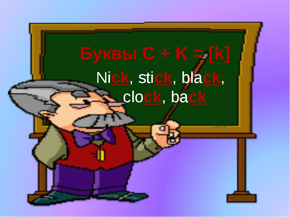 Nick, stick, black, clock, back Буквы C + K = [k]