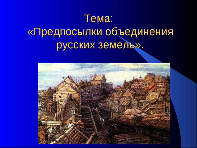 Тема: «Предпосылки объединения русских земель».