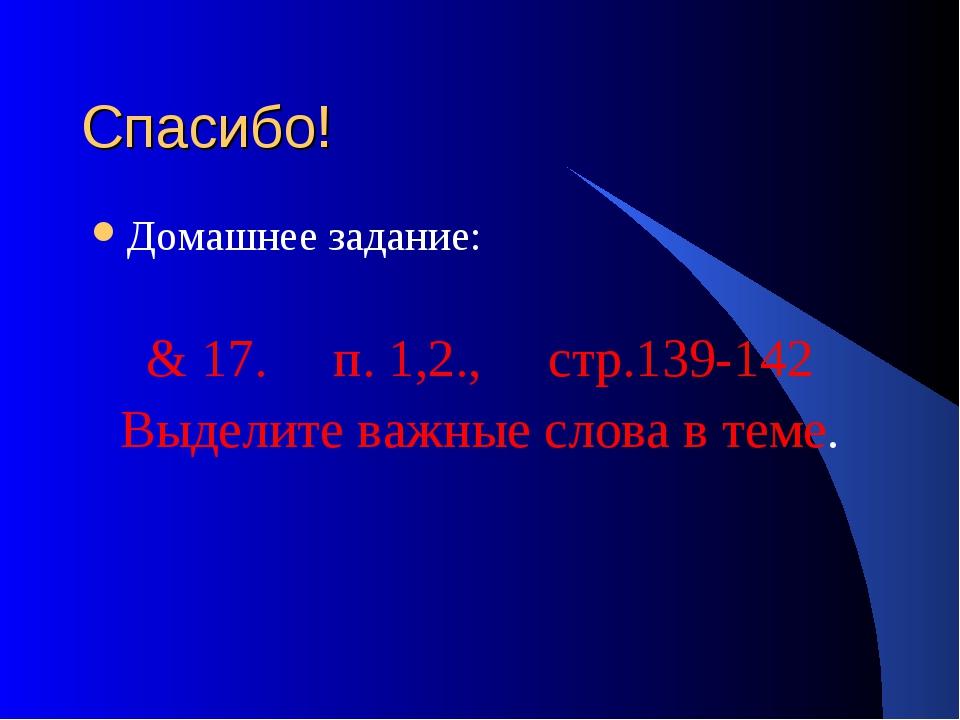 Спасибо! Домашнее задание: & 17. п. 1,2., стр.139-142 Выделите важные слова в...