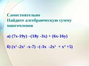 Самостоятельно Найдите алгебраическую сумму многочленов а) (7x-19y) –(18y -3x
