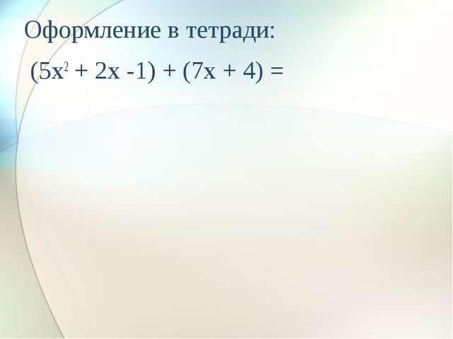 Оформление в тетради: (5x2 + 2x -1) + (7x + 4) =