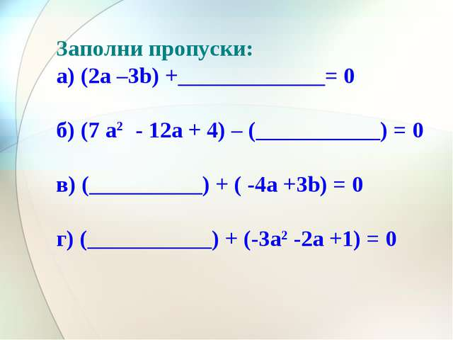 Заполни пропуски: а) (2а –3b) +_____________= 0 б) (7 a2 - 12a + 4) – (______...