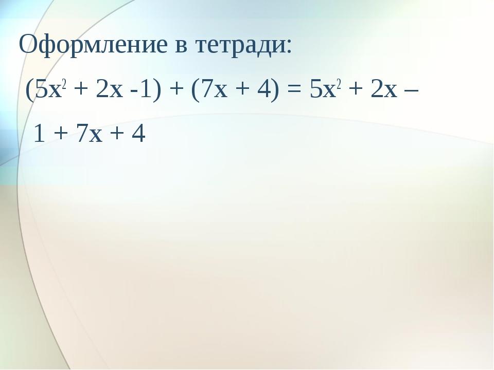 Оформление в тетради: (5x2 + 2x -1) + (7x + 4) = 5x2 + 2x – 1 + 7x + 4