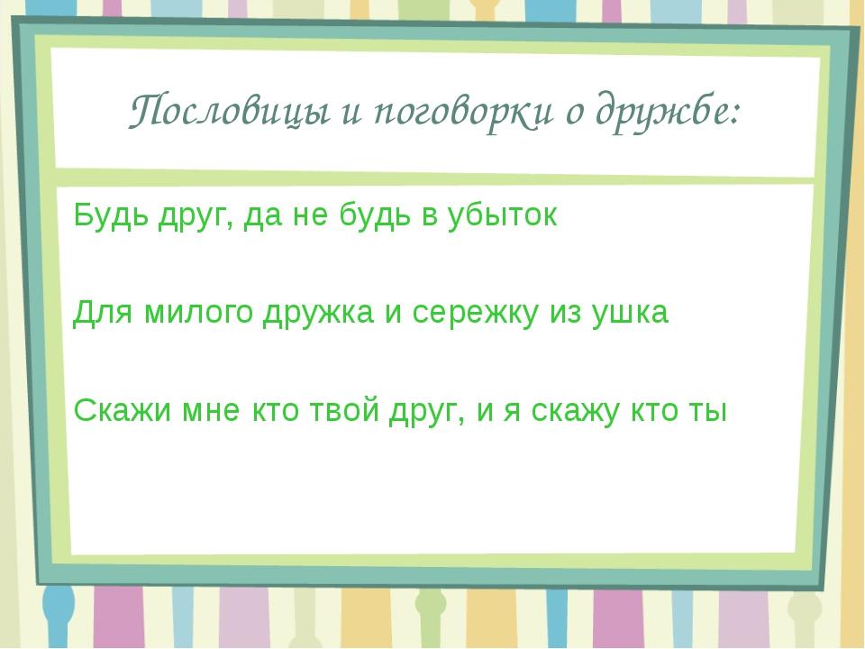 Пословицы и поговорки о дружбе: Будь друг, да не будь в убыток Для милого дру...