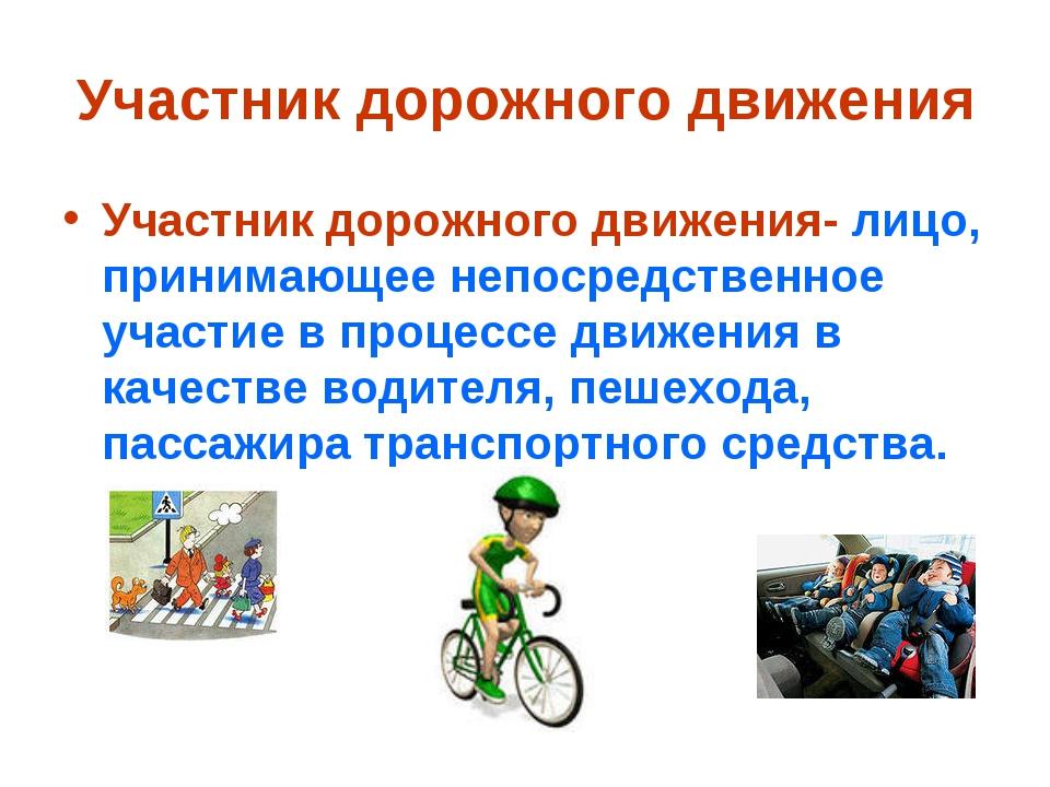 Участник дорожного движения Участник дорожного движения- лицо, принимающее не...