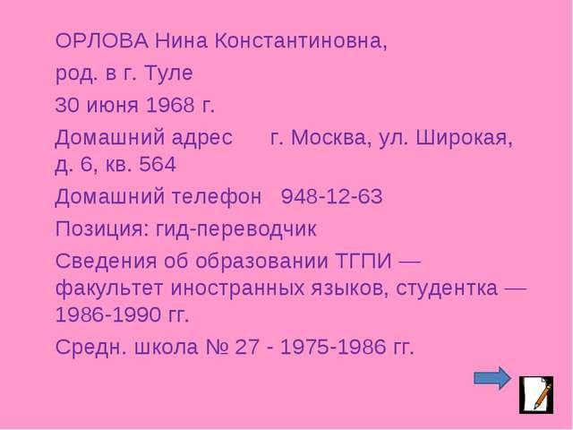 ОРЛОВА Нина Константиновна, род. в г. Туле 30 июня 1968 г. Домашний адрес г....
