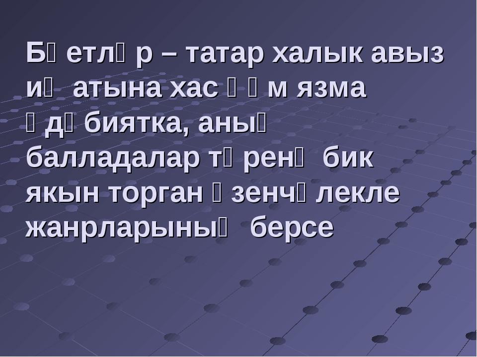 Бәетләр – татар халык авыз иҗатына хас һәм язма әдәбиятка, аның балладалар тө...