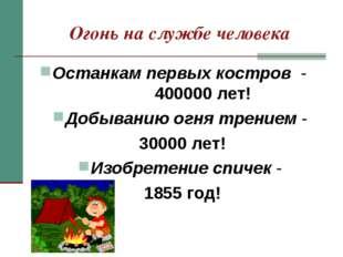 Огонь на службе человека Останкам первых костров - 400000 лет! Добыванию огня