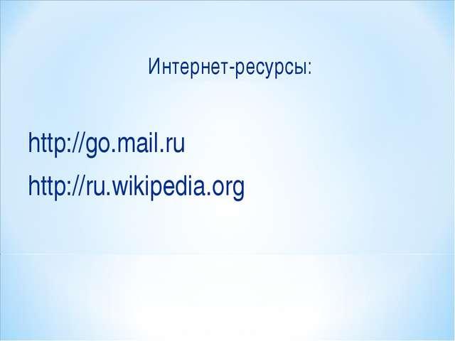 Интернет-ресурсы: http://go.mail.ru http://ru.wikipedia.org