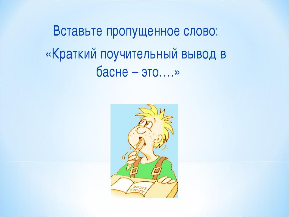 Вставьте пропущенное слово: «Краткий поучительный вывод в басне – это….»