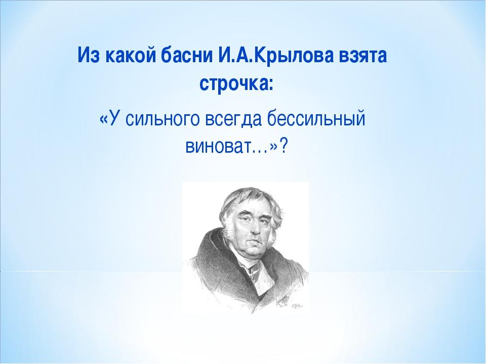 Из какой басни И.А.Крылова взята строчка: «У сильного всегда бессильный винов...