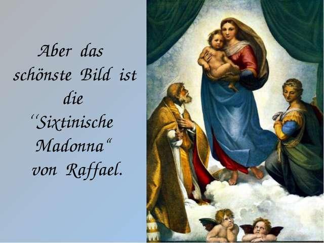 """Aberdas schönsteBildistdie ''Sixtinische Madonna"""" vonRaffael."""
