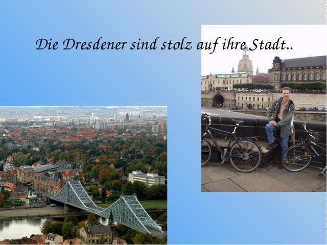 Die Dresdener sind stolz auf ihre Stadt..