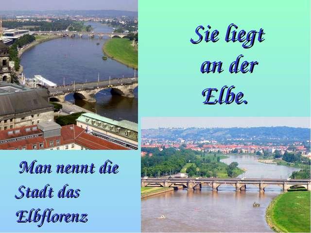 Sie liegt an der Elbe. Man nennt die Stadt das Elbflorenz