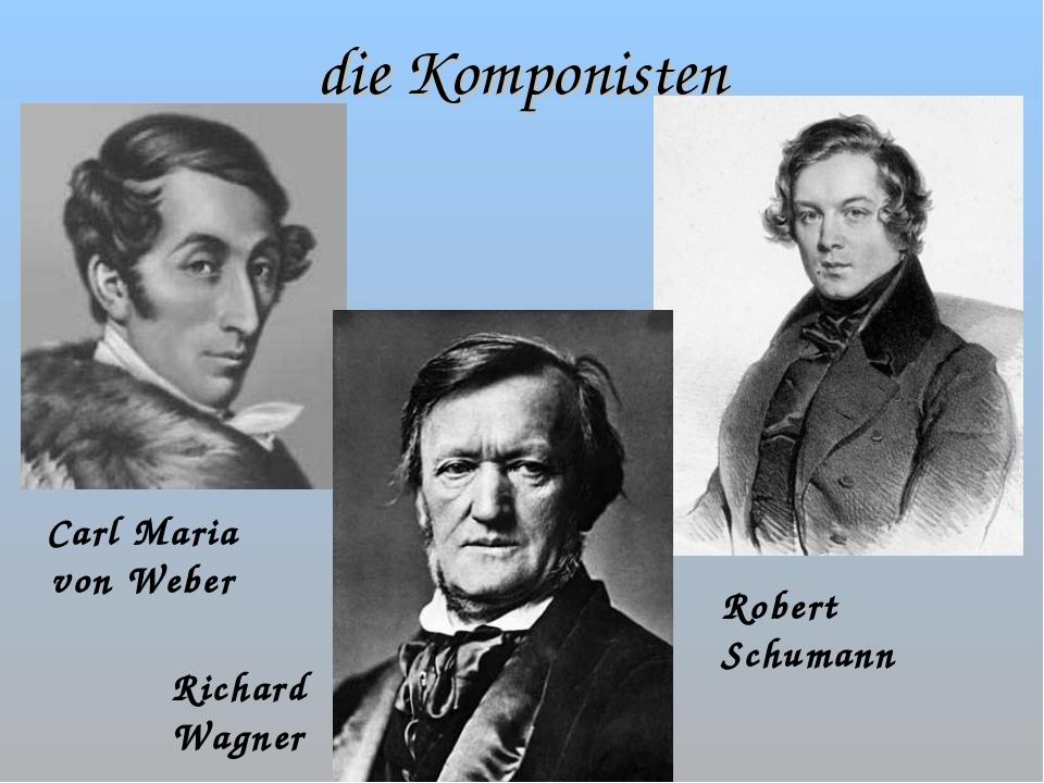 die Komponisten Carl Maria von Weber Richard Wagner Robert Schumann