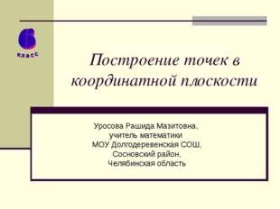 Построение точек в координатной плоскости Уросова Рашида Мазитовна, учитель м