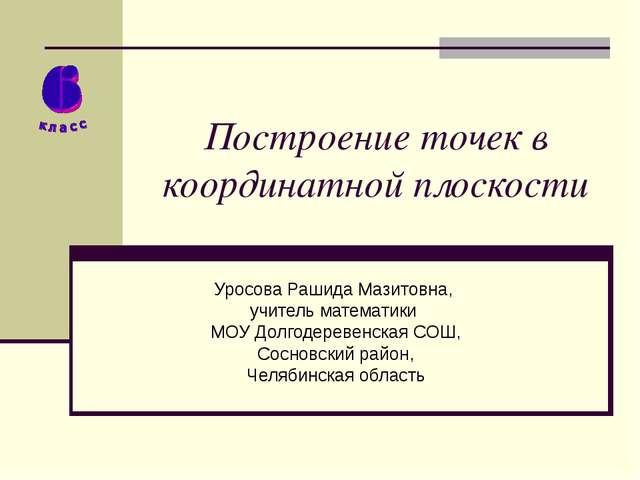 Построение точек в координатной плоскости Уросова Рашида Мазитовна, учитель м...