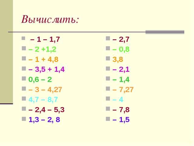Вычислить: – 1 – 1,7 – 2 +1,2 – 1 + 4,8 – 3,5 + 1,4 0,6 – 2 – 3 – 4,27 4,7 –...