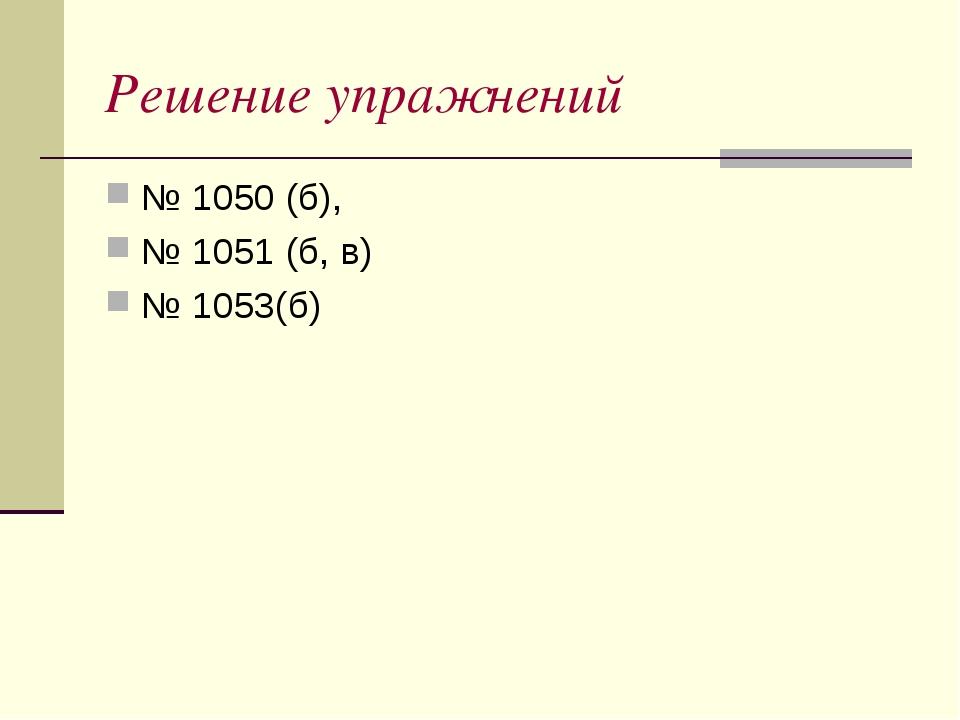 Решение упражнений № 1050 (б), № 1051 (б, в) № 1053(б)
