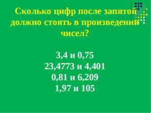 Сколько цифр после запятой должно стоять в произведении чисел? 3,4 и 0,75 23