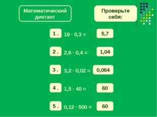 Математический диктант Проверьте себя: 5,7 1,04 0,064 60 60