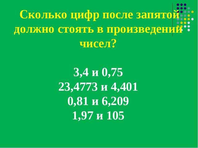 Сколько цифр после запятой должно стоять в произведении чисел? 3,4 и 0,75 23...