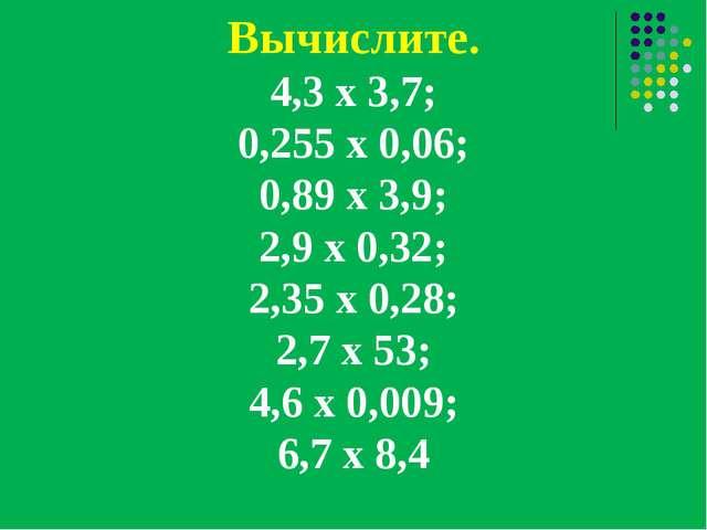 Вычислите. 4,3 х 3,7; 0,255 х 0,06; 0,89 х 3,9; 2,9 х 0,32; 2,35 х 0,28; 2,7...