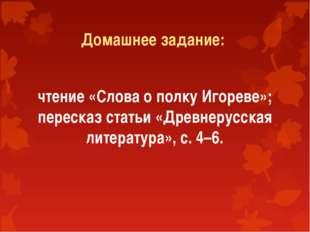 Домашнее задание: чтение «Слова о полку Игореве»; пересказ статьи «Древнерусс
