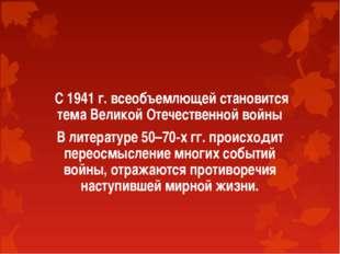 С 1941 г. всеобъемлющей становится тема Великой Отечественной войны В литера