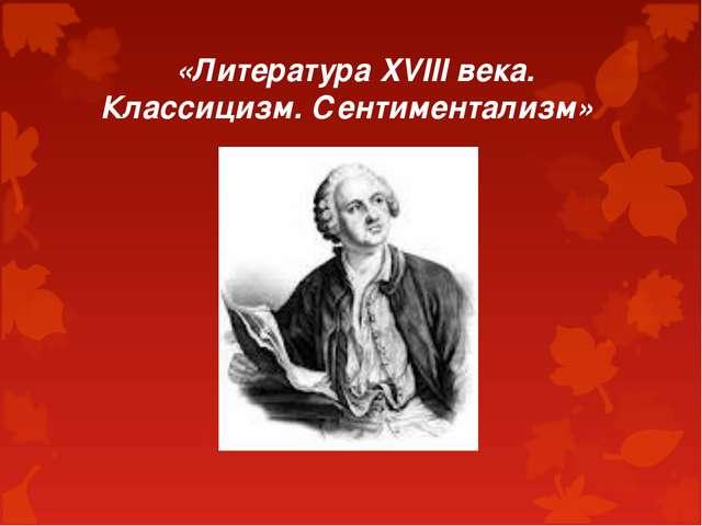 «Литература XVIII века. Классицизм. Сентиментализм»