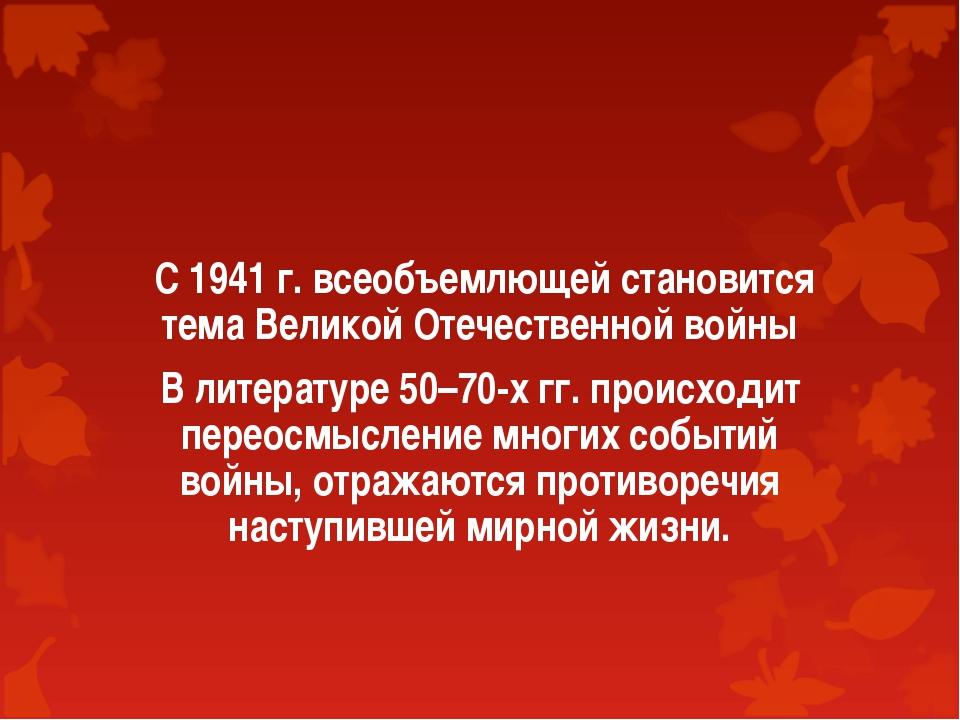 С 1941 г. всеобъемлющей становится тема Великой Отечественной войны В литера...