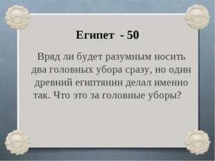 Египет - 50 Вряд ли будет разумным носить два головных убора сразу, но один д